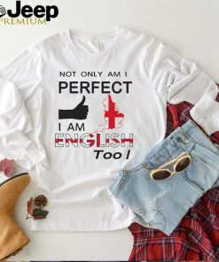 Not Only Am I Perfect I Am English Too T shirt