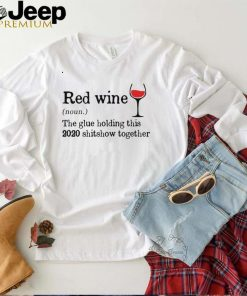 Red Wine The Glue Holding This 2020 Shitshow Together Shirt