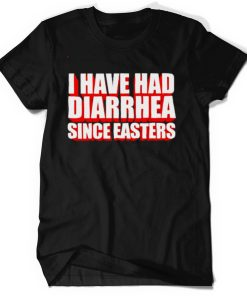 I have had diarrhea since easters shirt