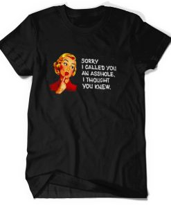 Sorry I Called You An Asshole I Thought You Knew Shirt
