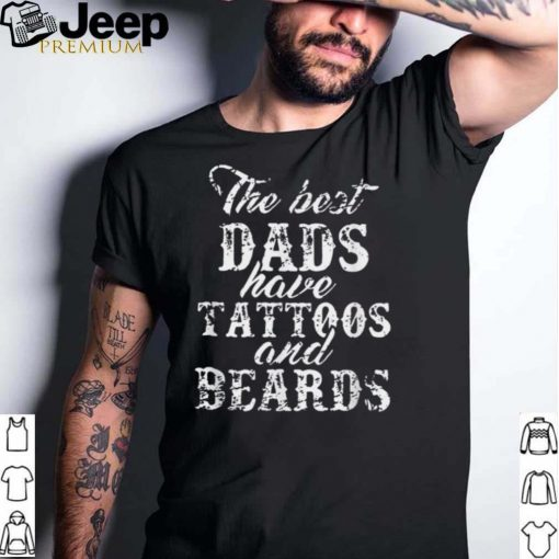 The Best Dad Have Tattoos And Beards shirt
