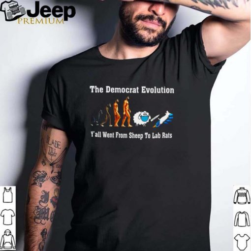 The democrat evolution yall went from sheep to lab rats shirt
