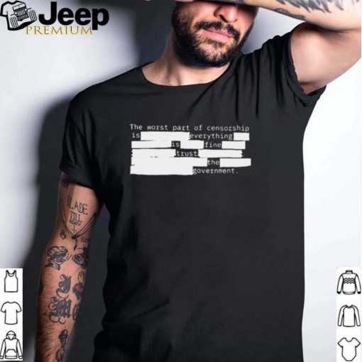 The worst part of censorship is fine trust the government shirt